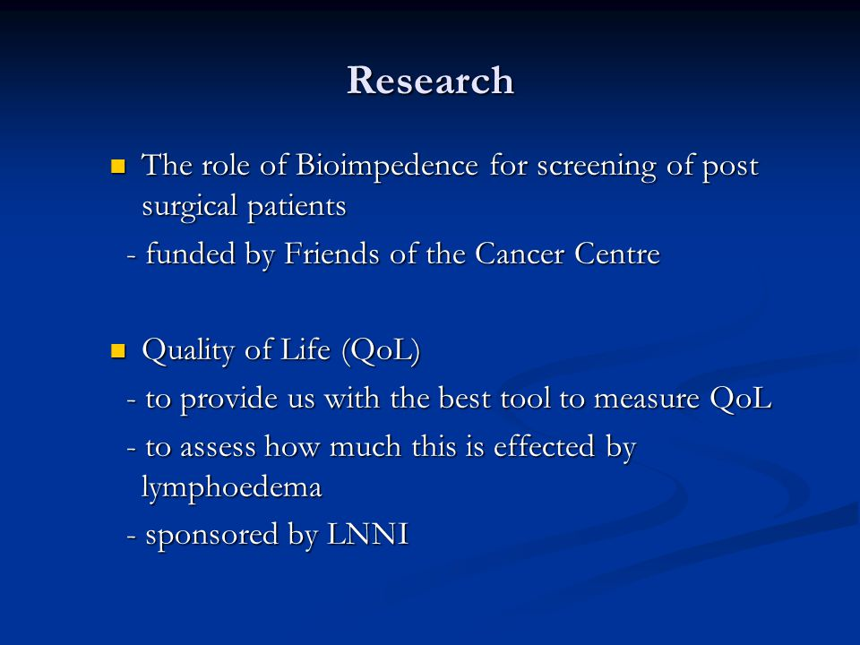 Research The role of Bioimpedence for screening of post surgical patients The role of Bioimpedence for screening of post surgical patients - funded by Friends of the Cancer Centre - funded by Friends of the Cancer Centre Quality of Life (QoL) Quality of Life (QoL) - to provide us with the best tool to measure QoL - to provide us with the best tool to measure QoL - to assess how much this is effected by lymphoedema - to assess how much this is effected by lymphoedema - sponsored by LNNI - sponsored by LNNI