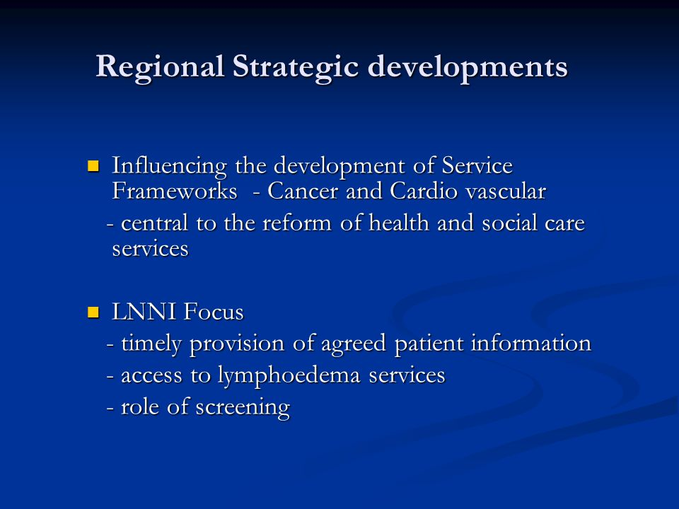 Regional Strategic developments Influencing the development of Service Frameworks - Cancer and Cardio vascular Influencing the development of Service Frameworks - Cancer and Cardio vascular - central to the reform of health and social care services - central to the reform of health and social care services LNNI Focus LNNI Focus - timely provision of agreed patient information - timely provision of agreed patient information - access to lymphoedema services - access to lymphoedema services - role of screening - role of screening