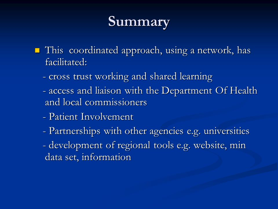 Summary This coordinated approach, using a network, has facilitated: This coordinated approach, using a network, has facilitated: - cross trust working and shared learning - cross trust working and shared learning - access and liaison with the Department Of Health and local commissioners - access and liaison with the Department Of Health and local commissioners - Patient Involvement - Patient Involvement - Partnerships with other agencies e.g.
