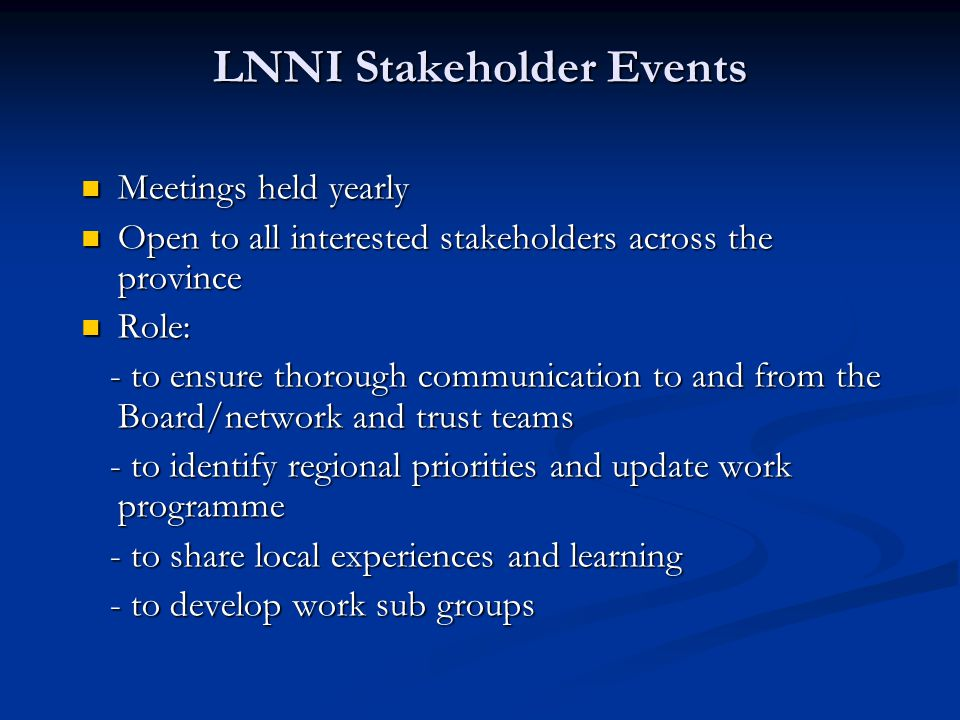 LNNI Stakeholder Events Meetings held yearly Meetings held yearly Open to all interested stakeholders across the province Open to all interested stakeholders across the province Role: Role: - to ensure thorough communication to and from the Board/network and trust teams - to ensure thorough communication to and from the Board/network and trust teams - to identify regional priorities and update work programme - to identify regional priorities and update work programme - to share local experiences and learning - to share local experiences and learning - to develop work sub groups - to develop work sub groups