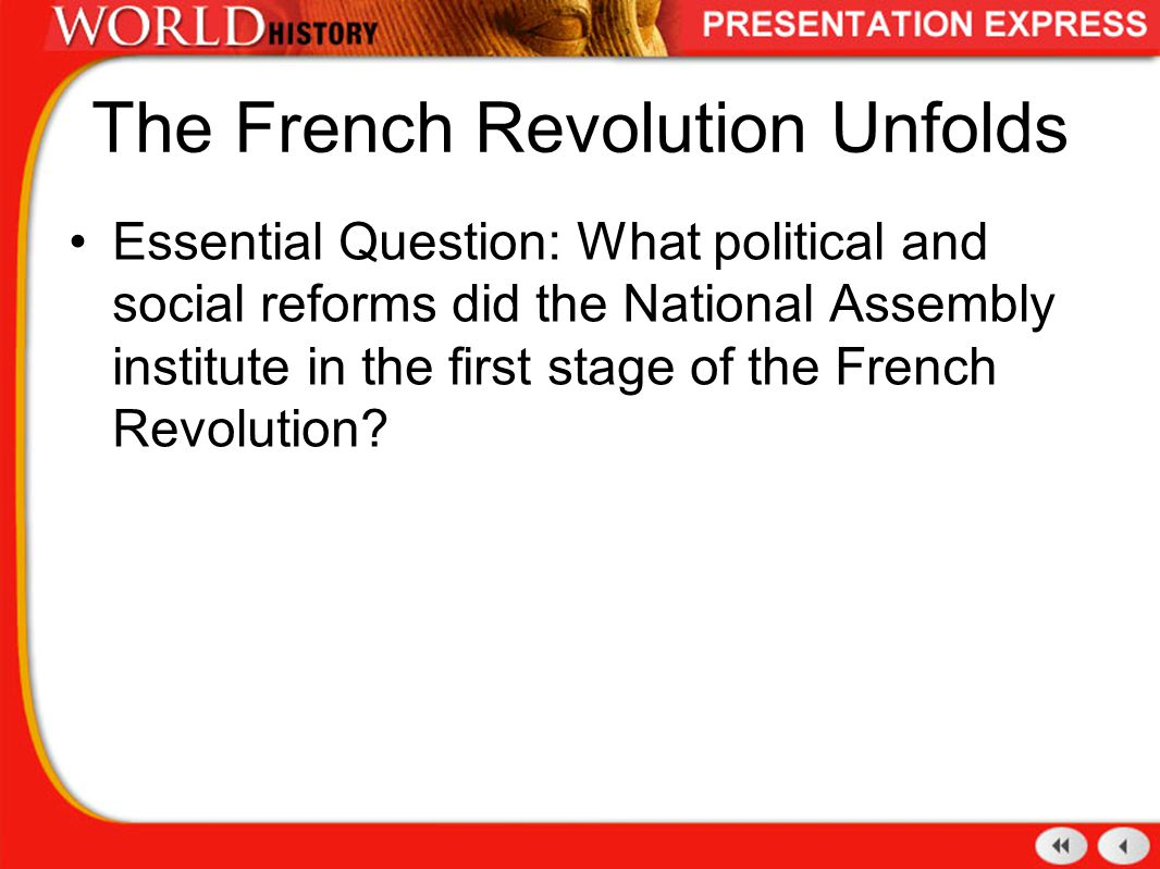 The French Revolution Unfolds Essential Question: What political and social reforms did the National Assembly institute in the first stage of the Fren