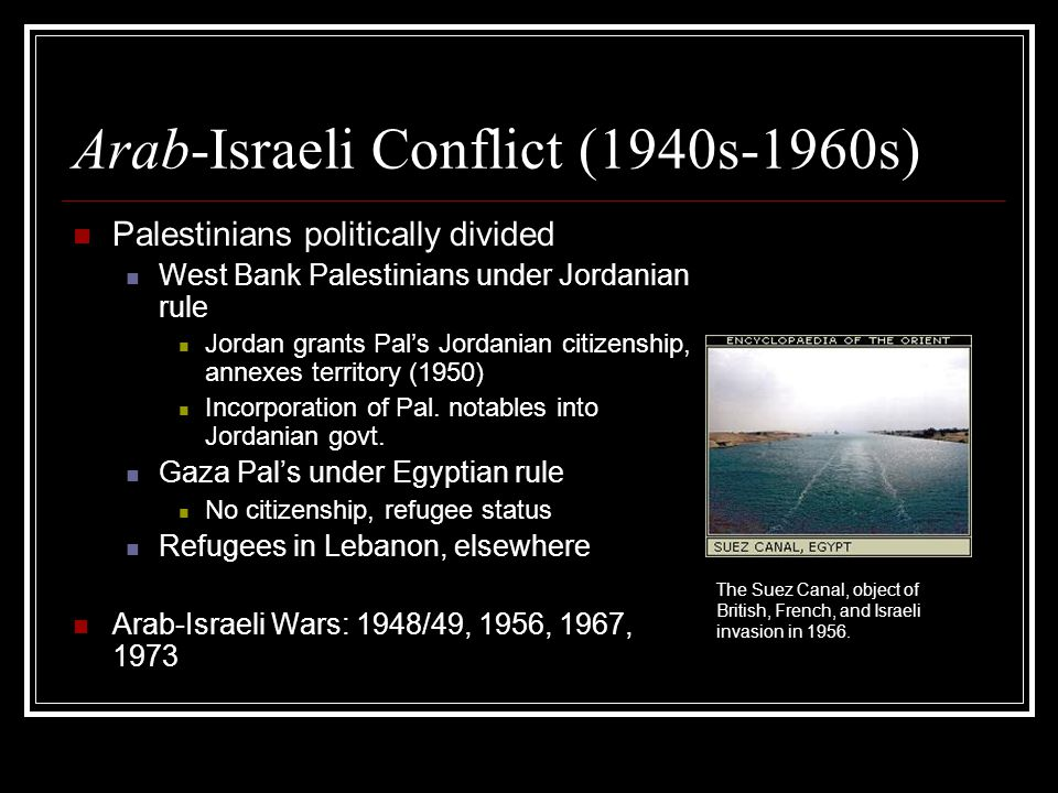 Israel state consolidation: wars, peace, and uncertainty Arab-Israeli wars 1956, 1967, 1973, 1982 invasion of Lebanon Intent: secure borders, eradicate Arab military threat, expand boundaries, destroy PLO bases (after '56) Arab-Israeli peace settlements Camp David (Egypt) 1978 Jordan (1994) Internal Israeli disagreements over the future Former Egyptian President Anwar Sadat, moments before he was assassinated in 1981.