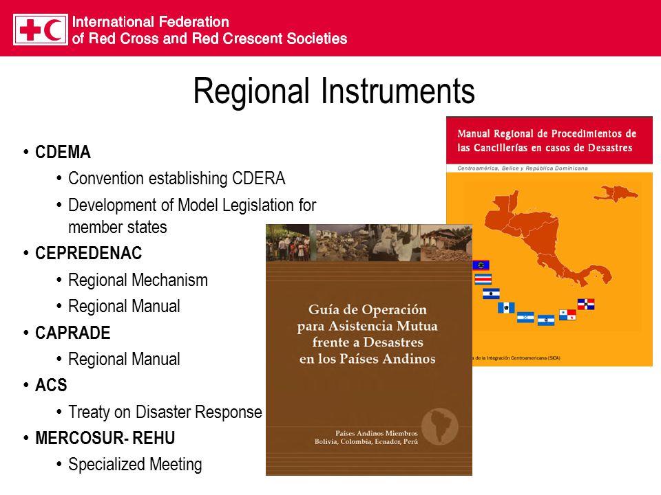 Regional Instruments CDEMA Convention establishing CDERA Development of Model Legislation for member states CEPREDENAC Regional Mechanism Regional Manual CAPRADE Regional Manual ACS Treaty on Disaster Response MERCOSUR- REHU Specialized Meeting