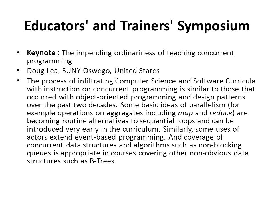 Educators and Trainers Symposium Keynote : The impending ordinariness of teaching concurrent programming Doug Lea, SUNY Oswego, United States The process of infiltrating Computer Science and Software Curricula with instruction on concurrent programming is similar to those that occurred with object-oriented programming and design patterns over the past two decades.