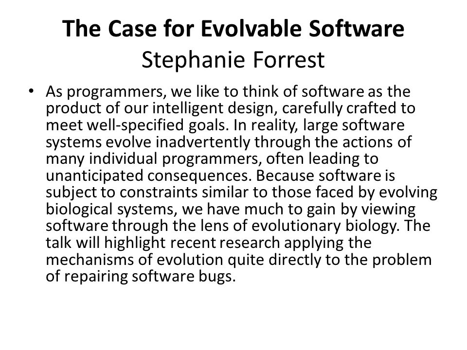 The Case for Evolvable Software Stephanie Forrest As programmers, we like to think of software as the product of our intelligent design, carefully crafted to meet well-specified goals.