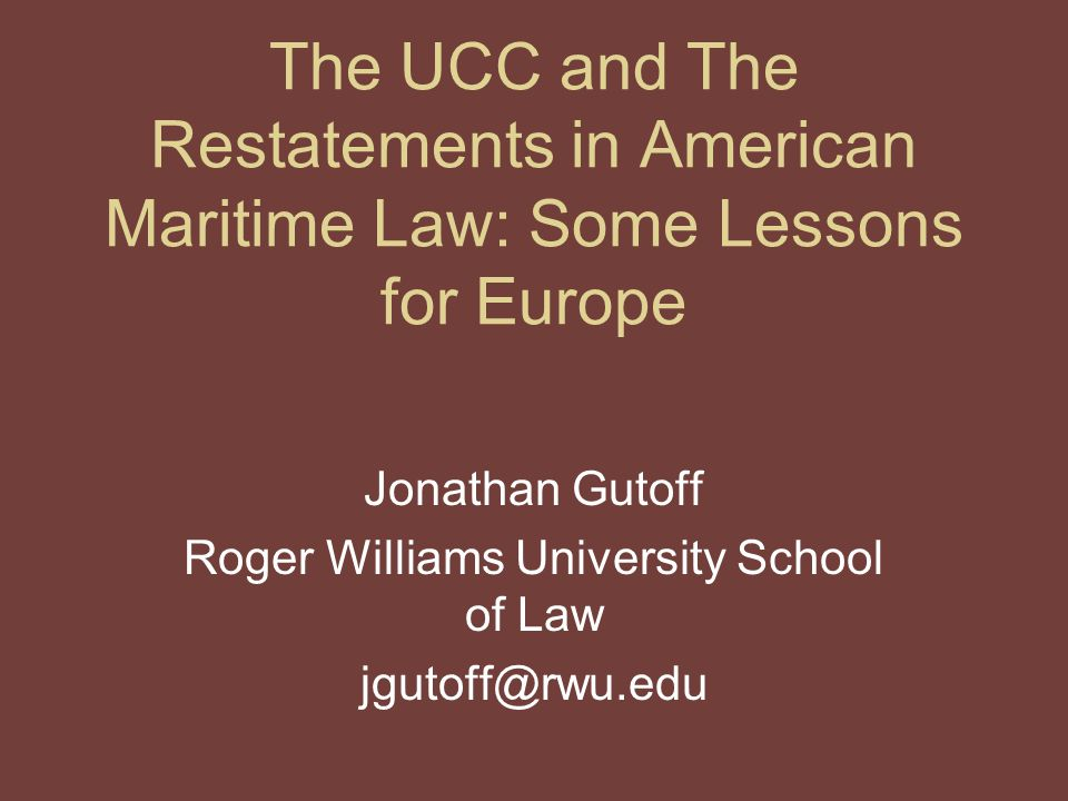 The UCC and The Restatements in American Maritime Law: Some Lessons for Europe Jonathan Gutoff Roger Williams University School of Law jgutoff@rwu.edu