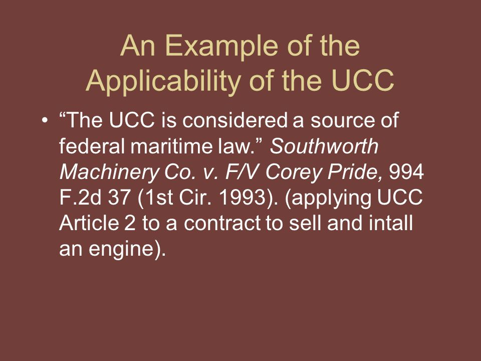 An Example of the Applicability of the UCC The UCC is considered a source of federal maritime law. Southworth Machinery Co.