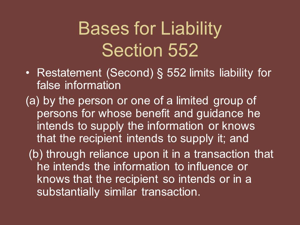 Bases for Liability Section 552 Restatement (Second) § 552 limits liability for false information (a) by the person or one of a limited group of persons for whose benefit and guidance he intends to supply the information or knows that the recipient intends to supply it; and (b) through reliance upon it in a transaction that he intends the information to influence or knows that the recipient so intends or in a substantially similar transaction.