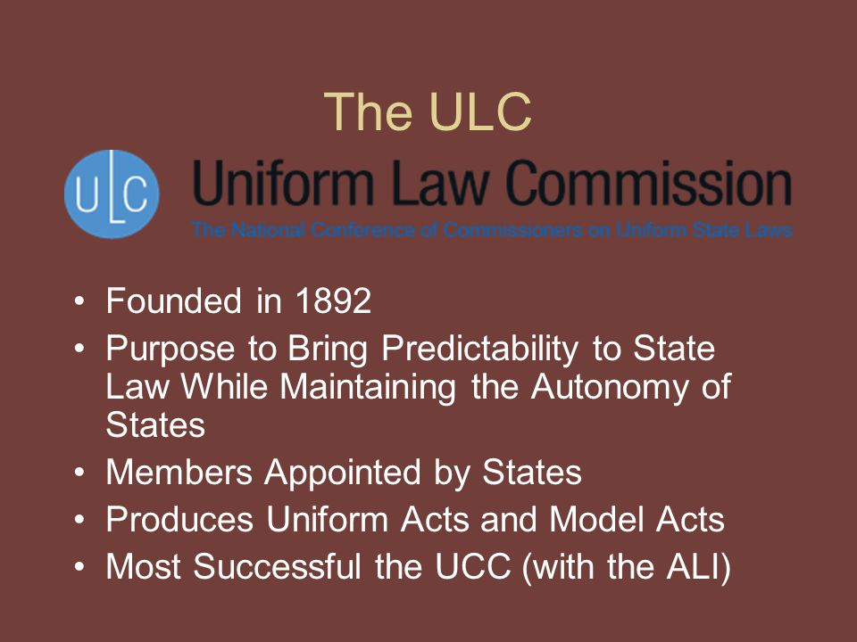 The ULC Founded in 1892 Purpose to Bring Predictability to State Law While Maintaining the Autonomy of States Members Appointed by States Produces Uniform Acts and Model Acts Most Successful the UCC (with the ALI)