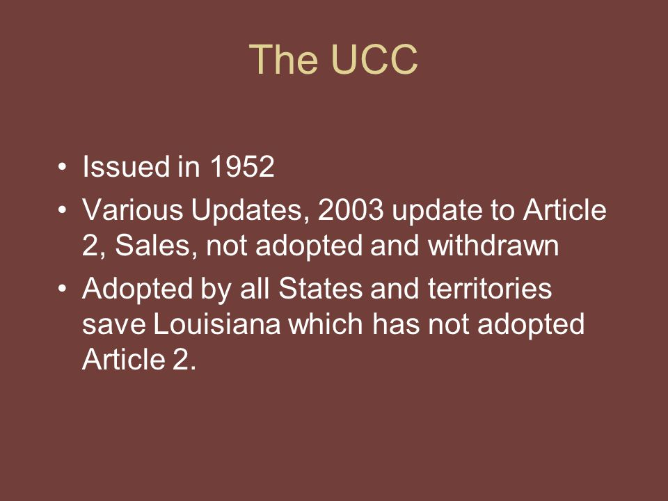 The UCC Issued in 1952 Various Updates, 2003 update to Article 2, Sales, not adopted and withdrawn Adopted by all States and territories save Louisiana which has not adopted Article 2.
