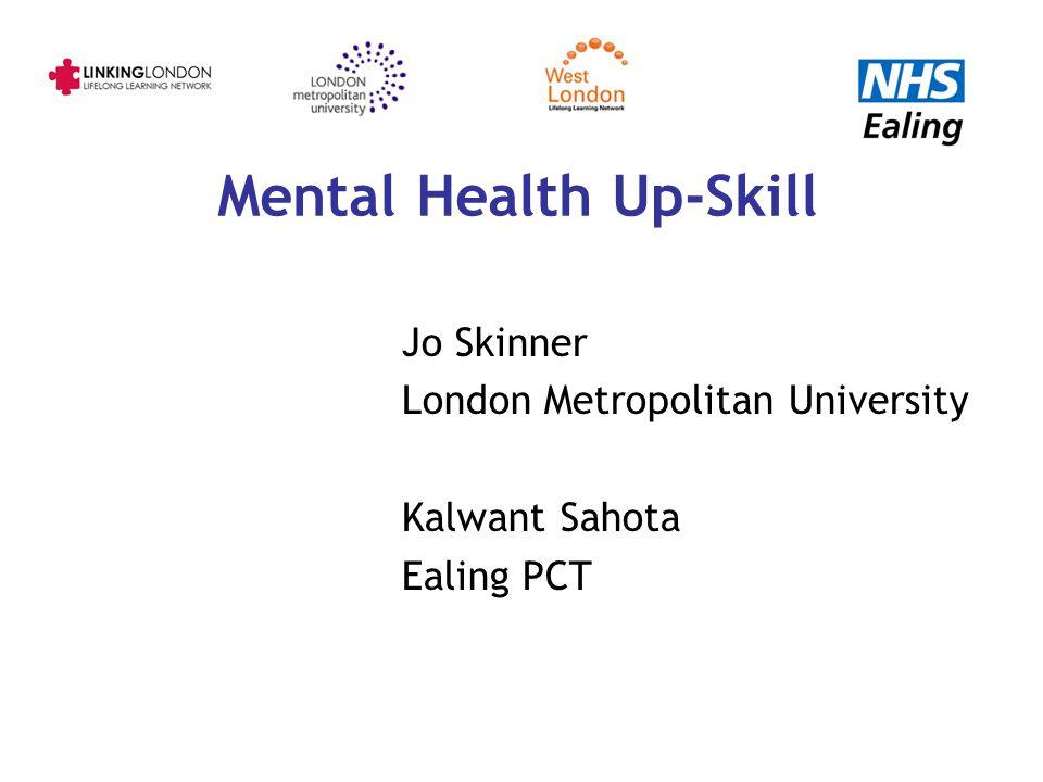 Mental Health Up-Skill Jo Skinner London Metropolitan University Kalwant Sahota Ealing PCT