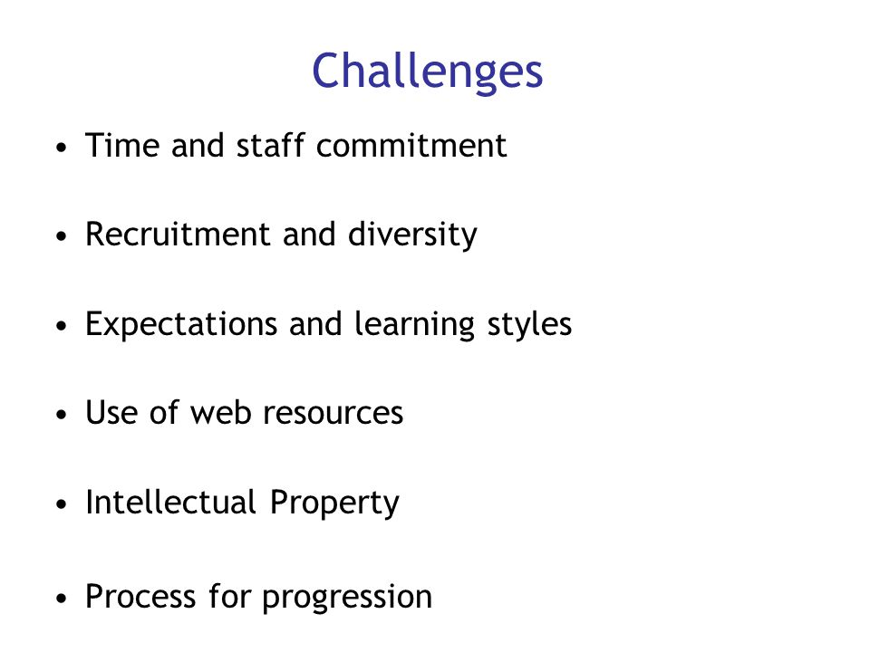 Challenges Time and staff commitment Recruitment and diversity Expectations and learning styles Use of web resources Intellectual Property Process for progression