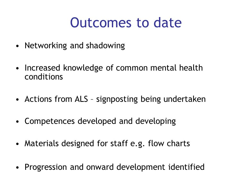 Outcomes to date Networking and shadowing Increased knowledge of common mental health conditions Actions from ALS – signposting being undertaken Compe