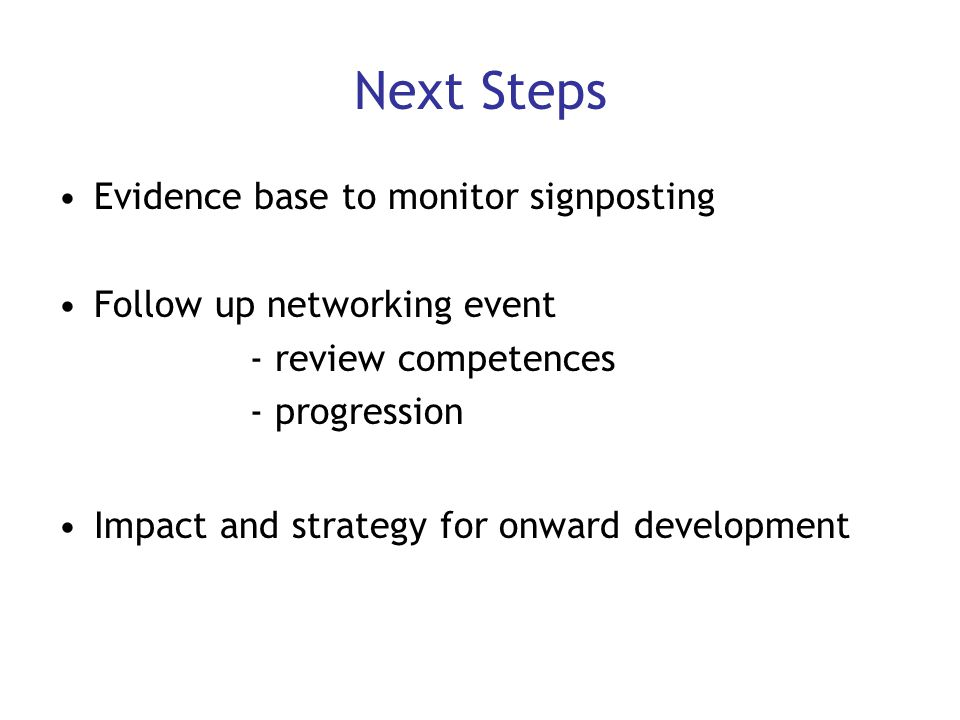 Next Steps Evidence base to monitor signposting Follow up networking event - review competences - progression Impact and strategy for onward developme