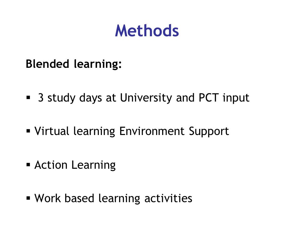 Methods Blended learning:  3 study days at University and PCT input  Virtual learning Environment Support  Action Learning  Work based learning activities