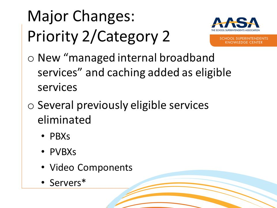 Major Changes: Priority 2/Category 2 o New managed internal broadband services and caching added as eligible services o Several previously eligible services eliminated PBXs PVBXs Video Components Servers*