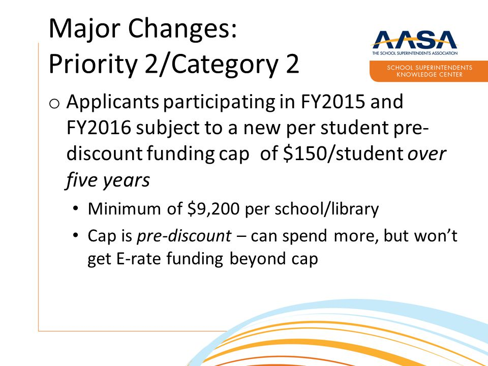 Major Changes: Priority 2/Category 2 o Applicants participating in FY2015 and FY2016 subject to a new per student pre- discount funding cap of $150/student over five years Minimum of $9,200 per school/library Cap is pre-discount – can spend more, but won't get E-rate funding beyond cap