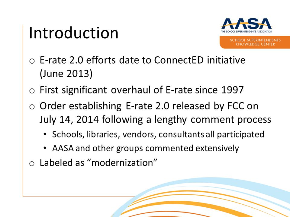 Introduction o E-rate 2.0 efforts date to ConnectED initiative (June 2013) o First significant overhaul of E-rate since 1997 o Order establishing E-rate 2.0 released by FCC on July 14, 2014 following a lengthy comment process Schools, libraries, vendors, consultants all participated AASA and other groups commented extensively o Labeled as modernization