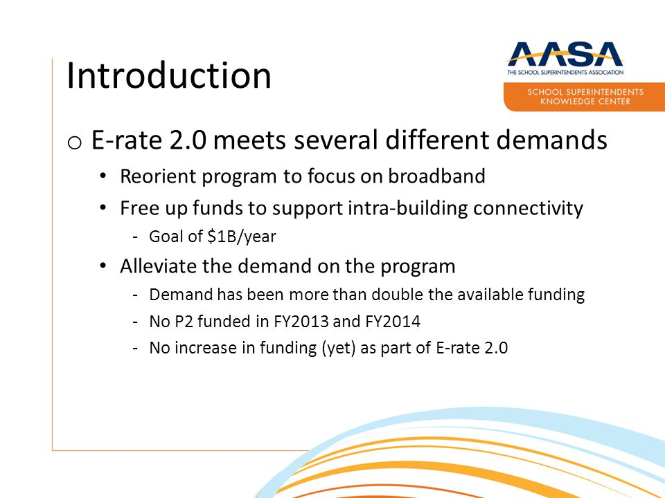 Introduction o E-rate 2.0 meets several different demands Reorient program to focus on broadband Free up funds to support intra-building connectivity -Goal of $1B/year Alleviate the demand on the program -Demand has been more than double the available funding -No P2 funded in FY2013 and FY2014 -No increase in funding (yet) as part of E-rate 2.0