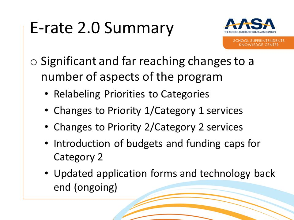 E-rate 2.0 Summary o Significant and far reaching changes to a number of aspects of the program Relabeling Priorities to Categories Changes to Priority 1/Category 1 services Changes to Priority 2/Category 2 services Introduction of budgets and funding caps for Category 2 Updated application forms and technology back end (ongoing)
