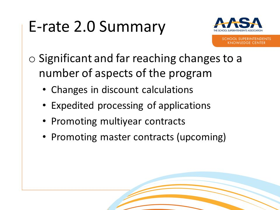 E-rate 2.0 Summary o Minor changes Elimination of technology plan requirements Document retention requirements extended Direct invoicing (starting in FY2016) Encouraging lower pricing from vendors Item 21s made public Lowest Corresponding Price enforcement Low dollar connection streamlining