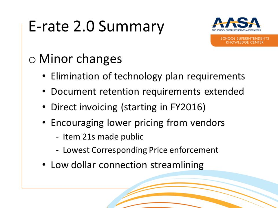 E-rate 2.0 Summary o Minor changes Elimination of technology plan requirements Document retention requirements extended Direct invoicing (starting in FY2016) Encouraging lower pricing from vendors ­Item 21s made public ­Lowest Corresponding Price enforcement Low dollar connection streamlining