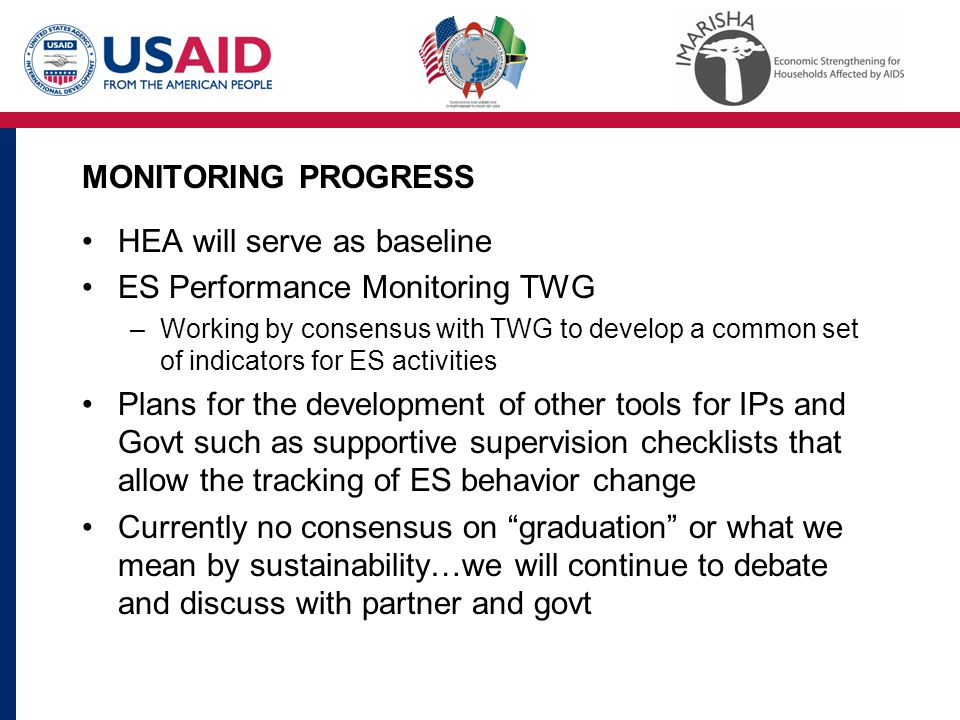 MONITORING PROGRESS HEA will serve as baseline ES Performance Monitoring TWG –Working by consensus with TWG to develop a common set of indicators for ES activities Plans for the development of other tools for IPs and Govt such as supportive supervision checklists that allow the tracking of ES behavior change Currently no consensus on graduation or what we mean by sustainability…we will continue to debate and discuss with partner and govt