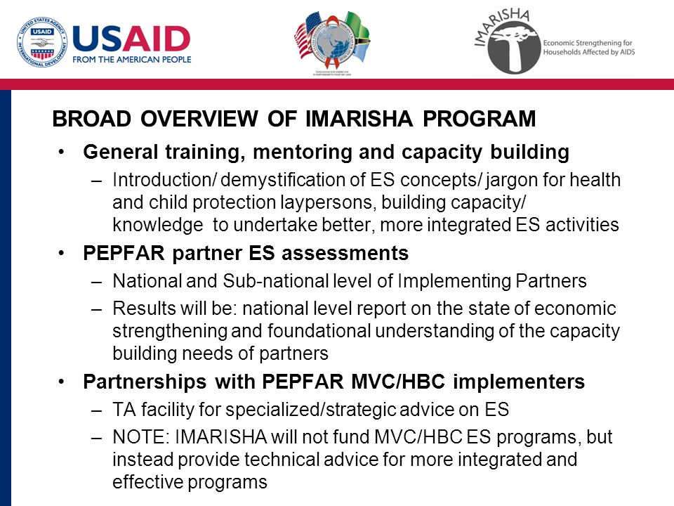 BROAD OVERVIEW OF IMARISHA PROGRAM General training, mentoring and capacity building –Introduction/ demystification of ES concepts/ jargon for health and child protection laypersons, building capacity/ knowledge to undertake better, more integrated ES activities PEPFAR partner ES assessments –National and Sub-national level of Implementing Partners –Results will be: national level report on the state of economic strengthening and foundational understanding of the capacity building needs of partners Partnerships with PEPFAR MVC/HBC implementers –TA facility for specialized/strategic advice on ES –NOTE: IMARISHA will not fund MVC/HBC ES programs, but instead provide technical advice for more integrated and effective programs