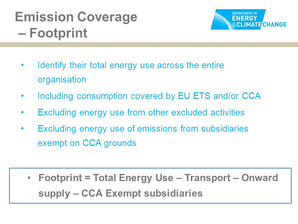 Emission Coverage – Footprint Identify their total energy use across the entire organisation Including consumption covered by EU ETS and/or CCA Excluding energy use from other excluded activities Excluding energy use of emissions from subsidiaries exempt on CCA grounds Footprint = Total Energy Use – Transport – Onward supply – CCA Exempt subsidiaries