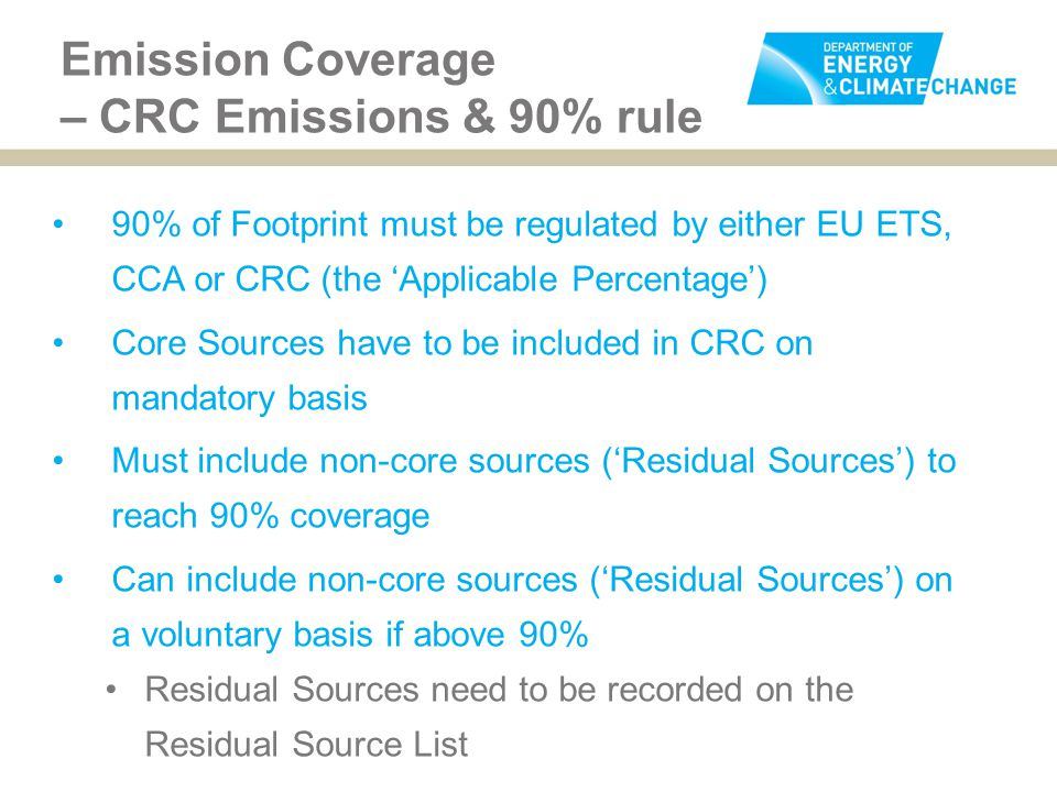 Emission Coverage – CRC Emissions & 90% rule 90% of Footprint must be regulated by either EU ETS, CCA or CRC (the 'Applicable Percentage') Core Sources have to be included in CRC on mandatory basis Must include non-core sources ('Residual Sources') to reach 90% coverage Can include non-core sources ('Residual Sources') on a voluntary basis if above 90% Residual Sources need to be recorded on the Residual Source List