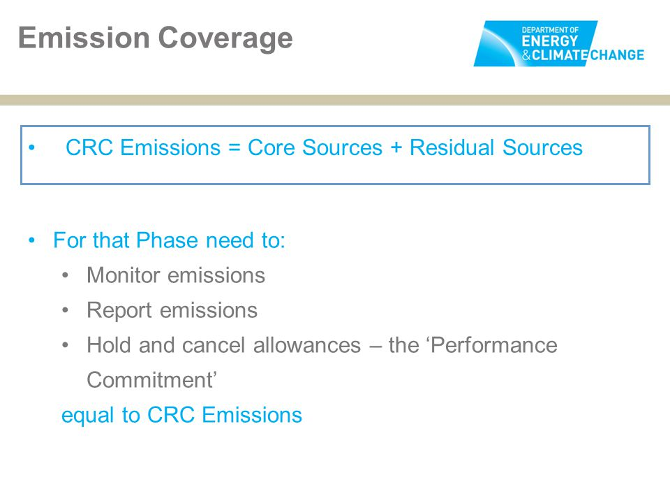 Emission Coverage CRC Emissions = Core Sources + Residual Sources For that Phase need to: Monitor emissions Report emissions Hold and cancel allowances – the 'Performance Commitment' equal to CRC Emissions
