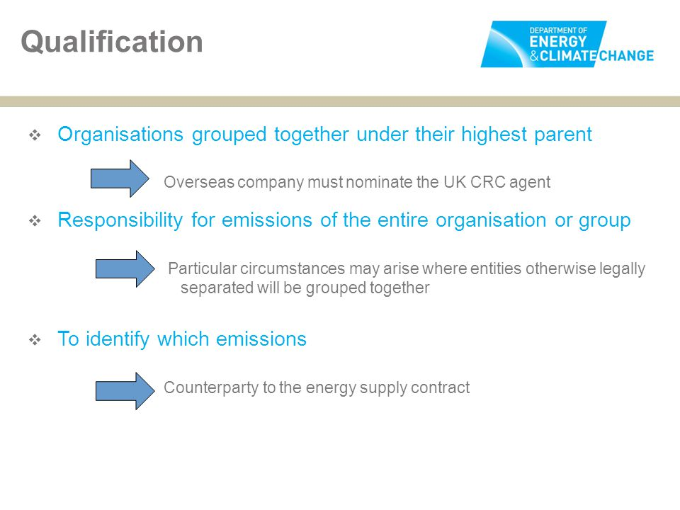  Organisations grouped together under their highest parent Overseas company must nominate the UK CRC agent  Responsibility for emissions of the entire organisation or group Particular circumstances may arise where entities otherwise legally separated will be grouped together  To identify which emissions Counterparty to the energy supply contract Qualification