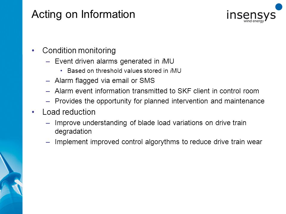 Acting on Information Condition monitoring –Event driven alarms generated in iMU Based on threshold values stored in iMU –Alarm flagged via email or SMS –Alarm event information transmitted to SKF client in control room –Provides the opportunity for planned intervention and maintenance Load reduction –Improve understanding of blade load variations on drive train degradation –Implement improved control algorythms to reduce drive train wear