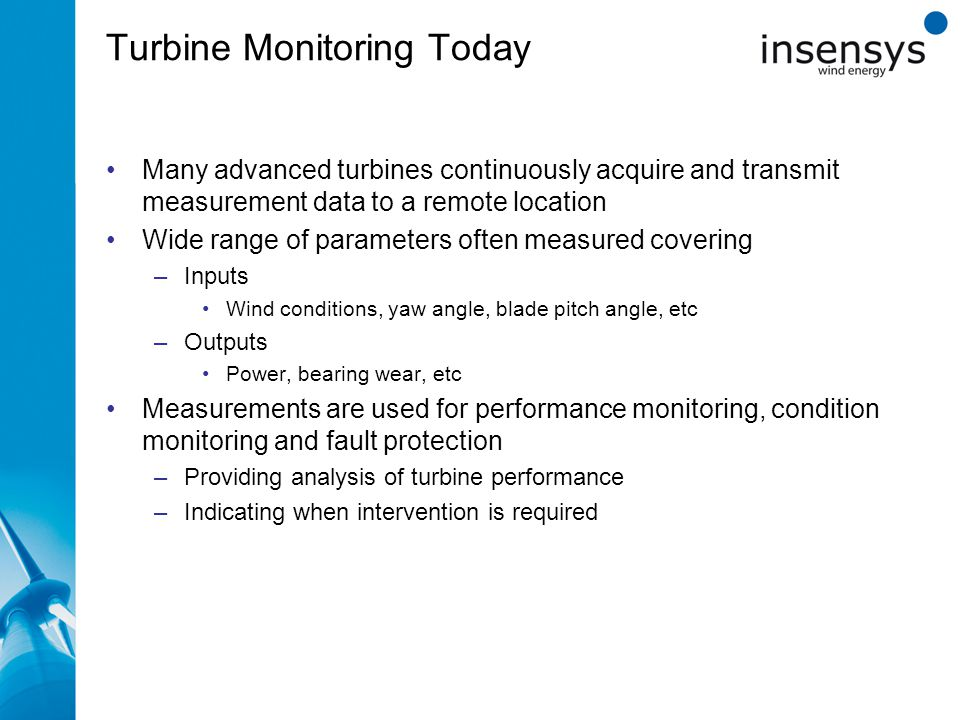 Turbine Monitoring Today zxcz Many advanced turbines continuously acquire and transmit measurement data to a remote location Wide range of parameters often measured covering –Inputs Wind conditions, yaw angle, blade pitch angle, etc –Outputs Power, bearing wear, etc Measurements are used for performance monitoring, condition monitoring and fault protection –Providing analysis of turbine performance –Indicating when intervention is required