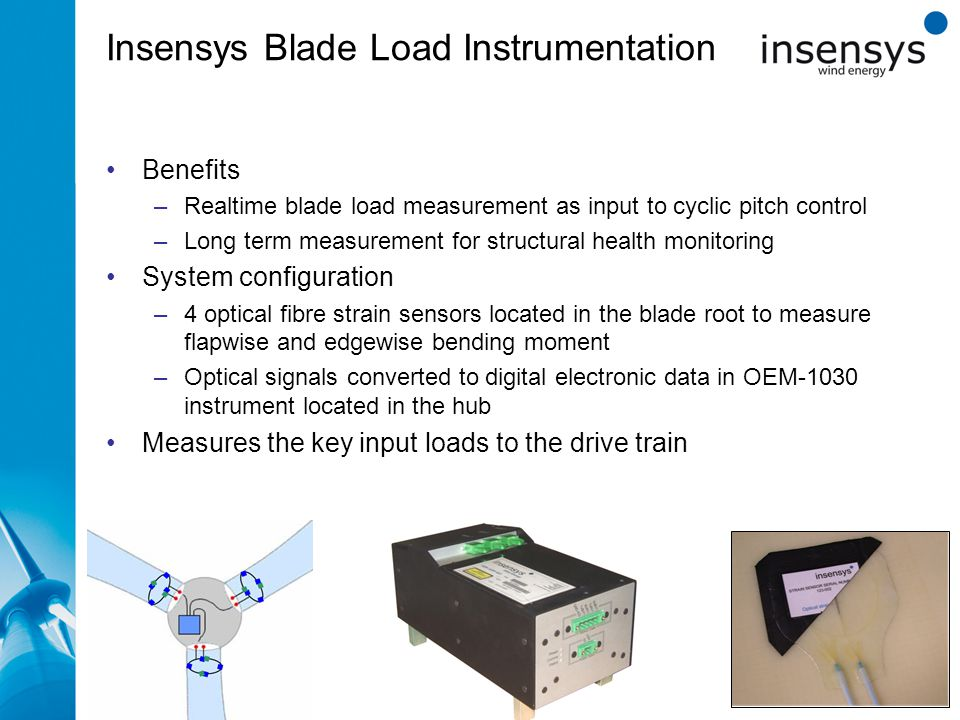 Insensys Blade Load Instrumentation zxcz Benefits –Realtime blade load measurement as input to cyclic pitch control –Long term measurement for structural health monitoring System configuration –4 optical fibre strain sensors located in the blade root to measure flapwise and edgewise bending moment –Optical signals converted to digital electronic data in OEM-1030 instrument located in the hub Measures the key input loads to the drive train