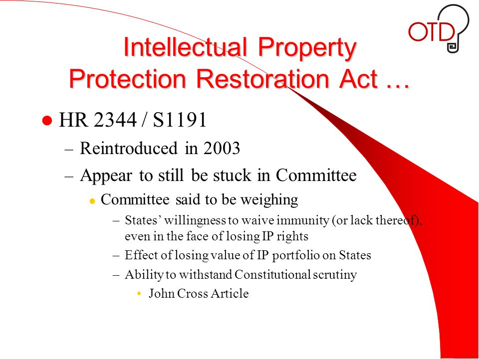 Intellectual Property Protection Restoration Act … HR 2344 / S1191 – Reintroduced in 2003 – Appear to still be stuck in Committee Committee said to be weighing –States' willingness to waive immunity (or lack thereof), even in the face of losing IP rights –Effect of losing value of IP portfolio on States –Ability to withstand Constitutional scrutiny John Cross Article