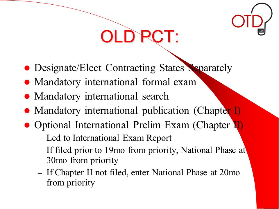 OLD PCT: Designate/Elect Contracting States Separately Mandatory international formal exam Mandatory international search Mandatory international publication (Chapter I) Optional International Prelim Exam (Chapter II) – Led to International Exam Report – If filed prior to 19mo from priority, National Phase at 30mo from priority – If Chapter II not filed, enter National Phase at 20mo from priority