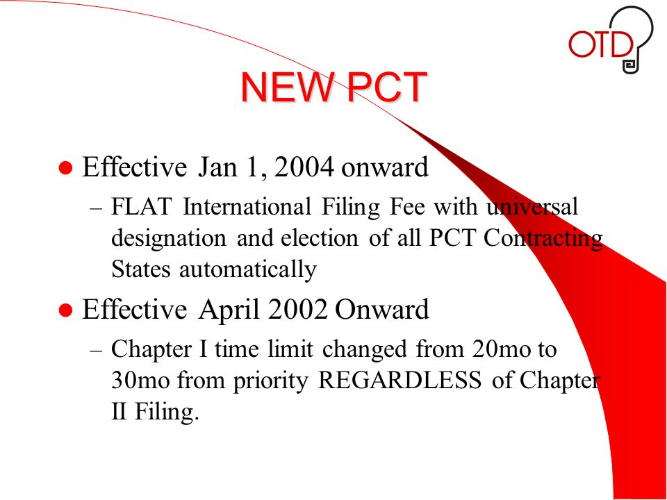 NEW PCT Effective Jan 1, 2004 onward – FLAT International Filing Fee with universal designation and election of all PCT Contracting States automatically Effective April 2002 Onward – Chapter I time limit changed from 20mo to 30mo from priority REGARDLESS of Chapter II Filing.