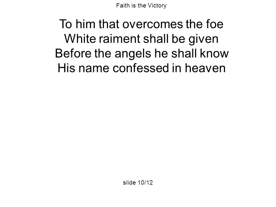 Faith is the Victory To him that overcomes the foe White raiment shall be given Before the angels he shall know His name confessed in heaven slide 10/12