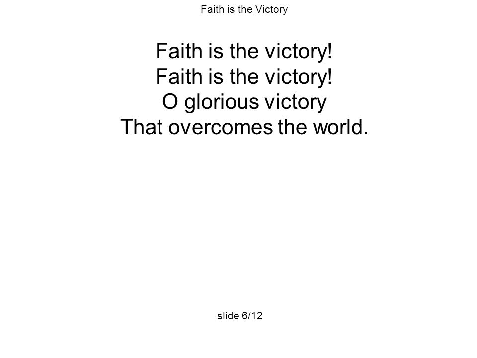 Faith is the Victory Faith is the victory! O glorious victory That overcomes the world. slide 6/12