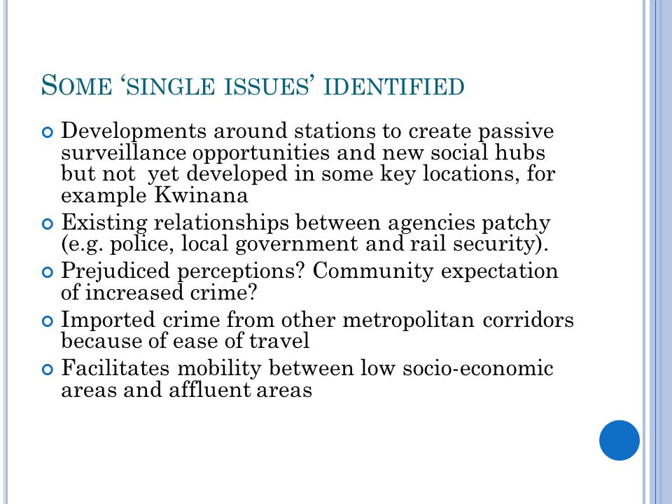 S OME ' SINGLE ISSUES ' IDENTIFIED Developments around stations to create passive surveillance opportunities and new social hubs but not yet developed in some key locations, for example Kwinana Existing relationships between agencies patchy (e.g.