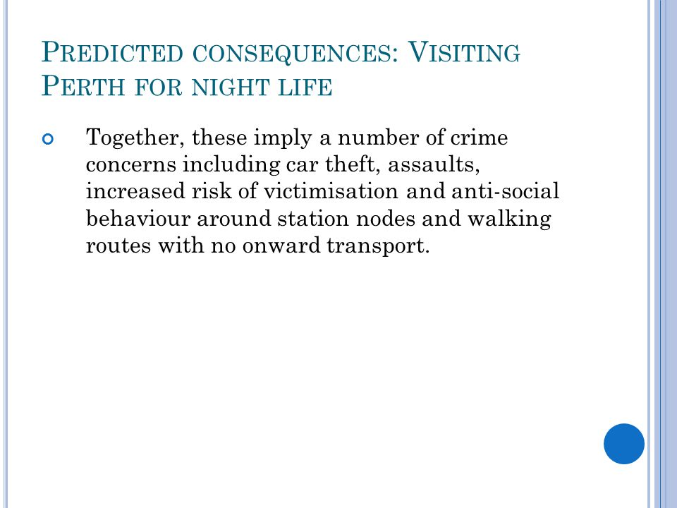 P REDICTED CONSEQUENCES : V ISITING P ERTH FOR NIGHT LIFE Together, these imply a number of crime concerns including car theft, assaults, increased risk of victimisation and anti-social behaviour around station nodes and walking routes with no onward transport.