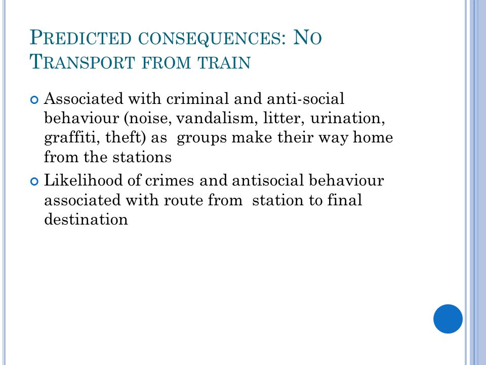 P REDICTED CONSEQUENCES : N O T RANSPORT FROM TRAIN Associated with criminal and anti-social behaviour (noise, vandalism, litter, urination, graffiti, theft) as groups make their way home from the stations Likelihood of crimes and antisocial behaviour associated with route from station to final destination