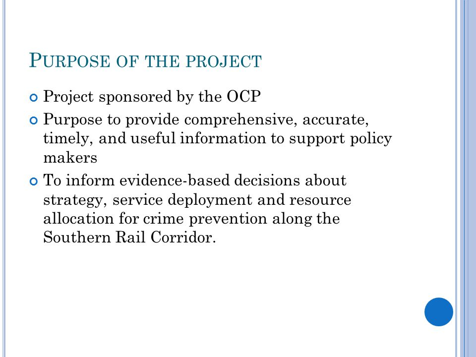 P URPOSE OF THE PROJECT Project sponsored by the OCP Purpose to provide comprehensive, accurate, timely, and useful information to support policy makers To inform evidence-based decisions about strategy, service deployment and resource allocation for crime prevention along the Southern Rail Corridor.