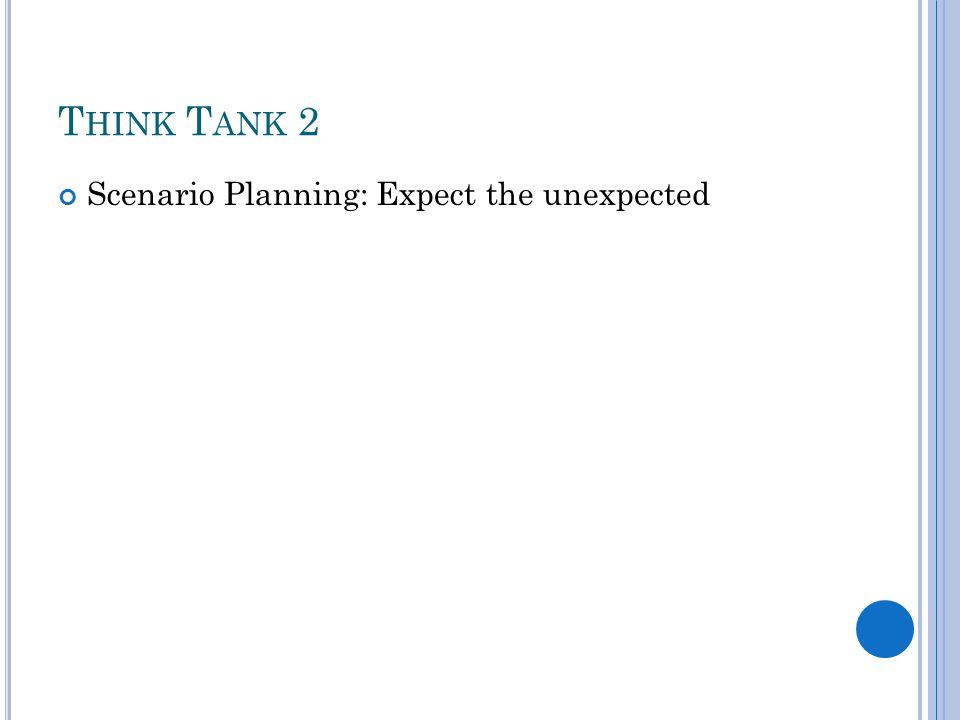 T HINK T ANK 2 Scenario Planning: Expect the unexpected