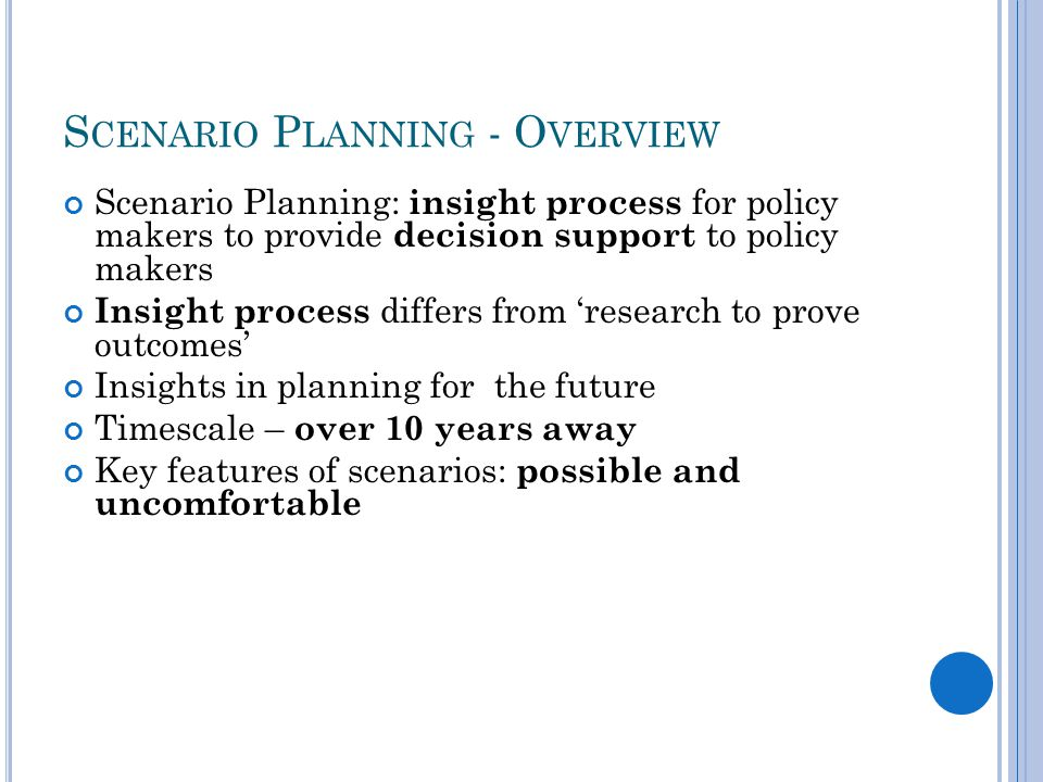 S CENARIO P LANNING - O VERVIEW Scenario Planning: insight process for policy makers to provide decision support to policy makers Insight process differs from 'research to prove outcomes' Insights in planning for the future Timescale – over 10 years away Key features of scenarios: possible and uncomfortable