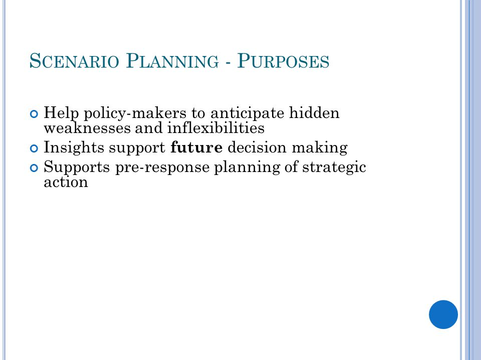 S CENARIO P LANNING - P URPOSES Help policy-makers to anticipate hidden weaknesses and inflexibilities Insights support future decision making Supports pre-response planning of strategic action