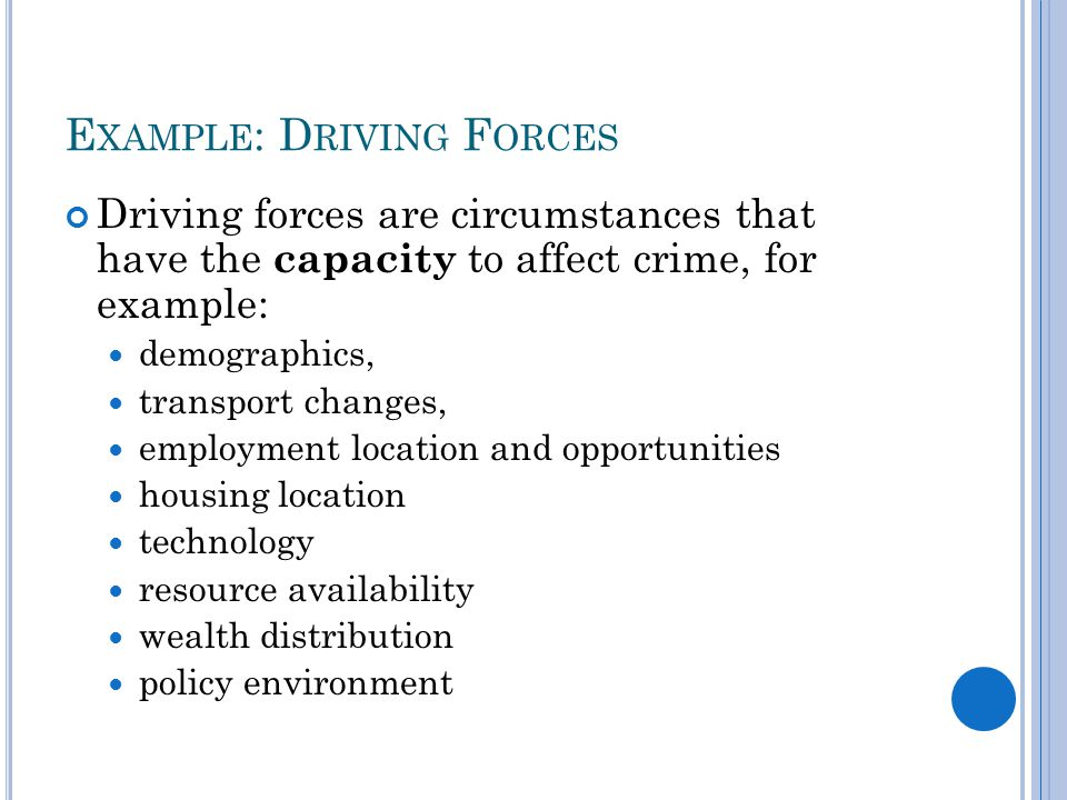 E XAMPLE : D RIVING F ORCES Driving forces are circumstances that have the capacity to affect crime, for example: demographics, transport changes, employment location and opportunities housing location technology resource availability wealth distribution policy environment