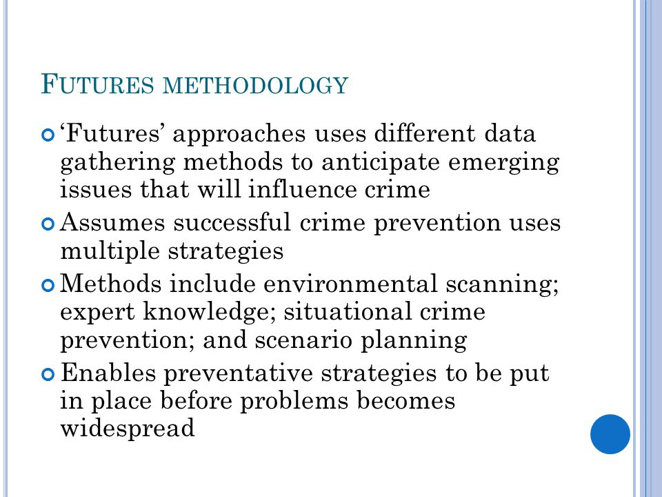 F UTURES METHODOLOGY 'Futures' approaches uses different data gathering methods to anticipate emerging issues that will influence crime Assumes successful crime prevention uses multiple strategies Methods include environmental scanning; expert knowledge; situational crime prevention; and scenario planning Enables preventative strategies to be put in place before problems becomes widespread