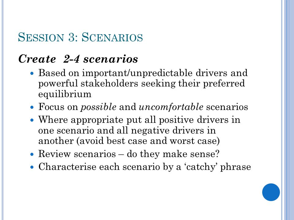 S ESSION 3: S CENARIOS Create 2-4 scenarios Based on important/unpredictable drivers and powerful stakeholders seeking their preferred equilibrium Focus on possible and uncomfortable scenarios Where appropriate put all positive drivers in one scenario and all negative drivers in another (avoid best case and worst case) Review scenarios – do they make sense.